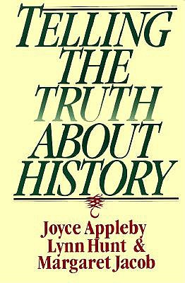 Telling the Truth About History By Appleby, Joyce Oldham/ Hunt, Lynn/ Jacob, Margaret
